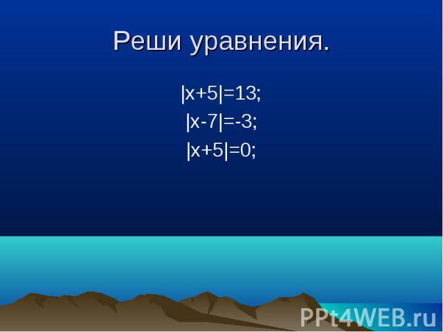 |x+5|=13; |x+5|=13; |x-7|=-3; |x+5|=0;