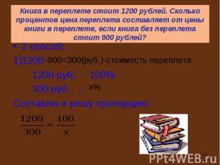 2 способ: 2 способ: 1)1200 1200 руб. - 100% 300 руб. - Составлю и решу пропорцию