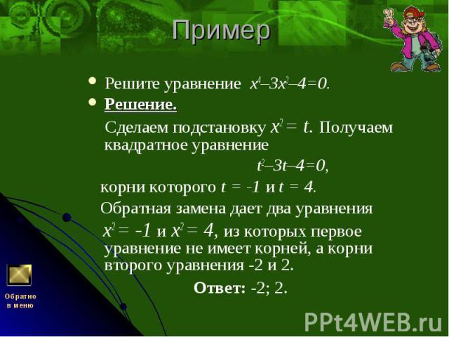 Решите уравнение х4–3х2–4=0. Решите уравнение х4–3х2–4=0. Решение. Сделаем подстановку x2 = t. Получаем квадратное уравнение t2–3t–4=0, корни которого t = -1 и t = 4. Обратная замена дает два уравнения x2 = -1 и x2 = 4, из которых первое уравнение н…