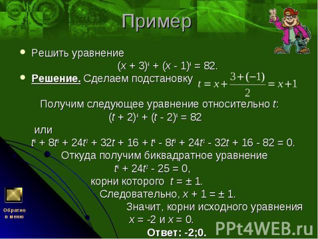 Решить уравнение Решить уравнение (x + 3)4 + (x - 1)4 = 82. Решение. Сделаем подстановку Получим следующее уравнение относительно t: (t + 2)4 + (t - 2)4 = 82 или t4 + 8t3 + 24t2 + 32t + 16 + t4 - 8t3 + 24t2 - 32t + 16 - 82 = 0. Откуда получим биквад…