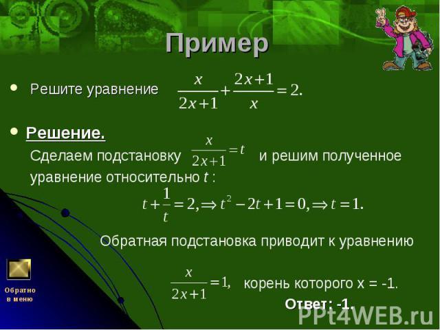 Решите уравнение Решите уравнение Решение. Сделаем подстановку и решим полученное уравнение относительно t :  Обратная подстановка приводит к уравнению корень которого х = -1. Ответ: -1.