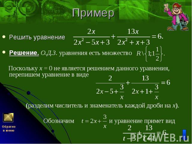 Решить уравнение Решить уравнение Решение. О.Д.З. уравнения есть множество Поскольку x = 0 не является решением данного уравнения, перепишем уравнение в виде (разделим числитель и знаменатель каждой дроби на x). Обозначим и уравнение примет вид
