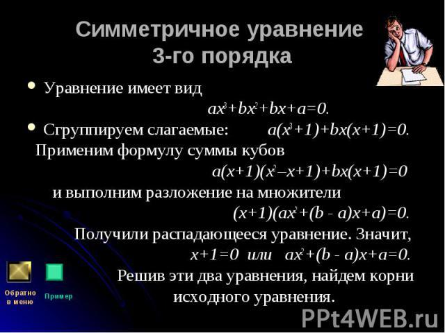 Уравнение имеет вид Уравнение имеет вид ах3+bх2+bх+а=0. Сгруппируем слагаемые: а(х3+1)+bх(х+1)=0. Применим формулу суммы кубов а(х+1)(х2 –х+1)+bх(х+1)=0 и выполним разложение на множители (х+1)(ах2+(b - а)х+а)=0. Получили распадающееся уравнение. Зн…