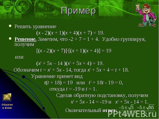 Решить уравнение Решить уравнение (x - 2)(x + 1)(x + 4)(x + 7) = 19. Решение. Заметим, что -2 + 7 = 1 + 4. Удобно группируя, получим [(x - 2)(x + 7)]·[(x + 1)(x + 4)] = 19 или (x2 + 5x – 14 )(x2 + 5x + 4) = 19. Обозначим t = x2 + 5x - 14, тогда x2 +…