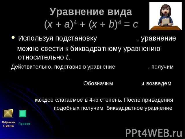 Используя подстановку , уравнение Используя подстановку , уравнение можно свести к биквадратному уравнению относительно t. Действительно, подставив в уравнение , получим Обозначим и возведем каждое слагаемое в 4-ю степень. После приведения подобных …