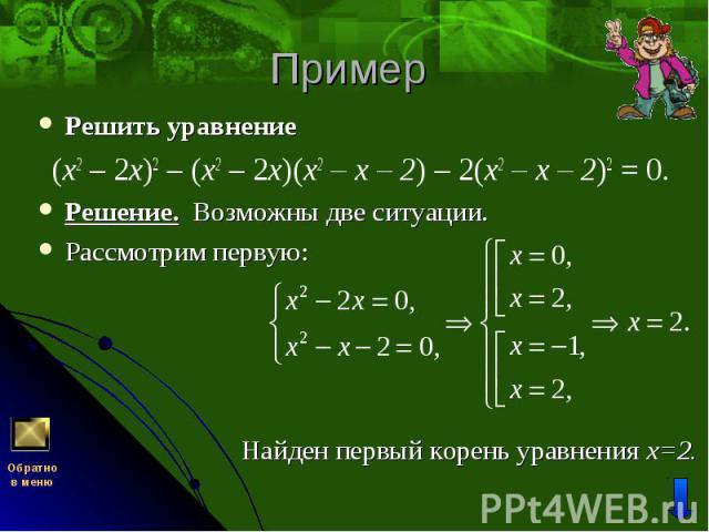 Решить уравнение Решить уравнение (x2 – 2х)2 – (x2 – 2х)(x2 – х – 2) – 2(x2 – х – 2)2 = 0. Решение. Возможны две ситуации. Рассмотрим первую:
