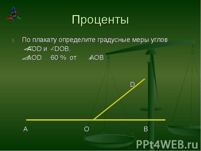 По плакату определите градусные меры углов По плакату определите градусные меры углов AOD и DOB. AOD 60 % от АОВ D A O B