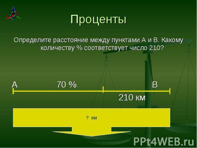 Определите расстояние между пунктами А и В. Какому количеству % соответствует число 210? Определите расстояние между пунктами А и В. Какому количеству % соответствует число 210? А 70 % В 210 км