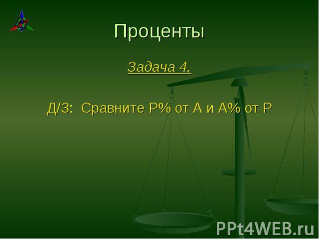 Задача 4. Задача 4. Д/З: Сравните Р% от А и А% от Р