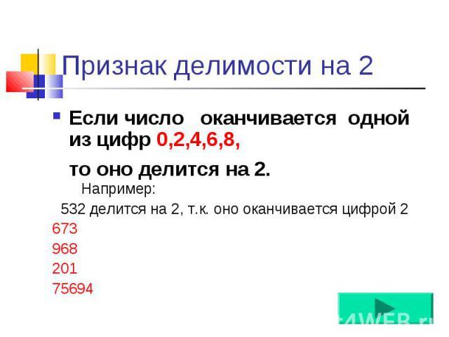 Если число оканчивается одной из цифр 0,2,4,6,8, Если число оканчивается одной из цифр 0,2,4,6,8, то оно делится на 2.0, 2, 4, 6, 8.Например: 532 делится на 2, т.к. оно оканчивается цифрой 2 673 968 201 75694