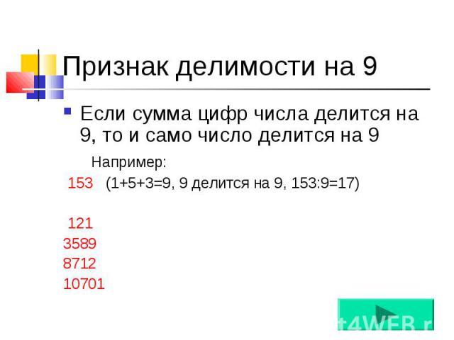 Если сумма цифр числа делится на 9, то и само число делится на 9 Если сумма цифр числа делится на 9, то и само число делится на 9 Например: 153 (1+5+3=9, 9 делится на 9, 153:9=17) 121 3589 8712 10701