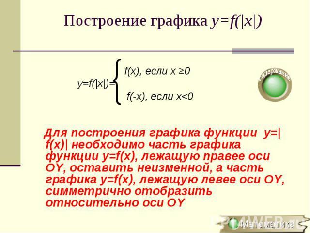 f(x), если х 0 y=f(|x|)= f(-x), если х<0 Для построения графика функции y=|f(x)| необходимо часть графика функции y=f(x), лежащую правее оси OY, оставить неизменной, а часть графика y=f(x), лежащую левее оси OY, симметрично отобразить относительн…