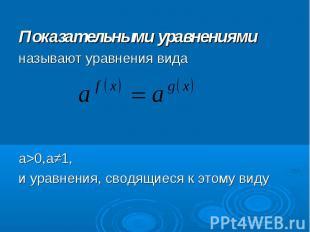 Показательными уравнениями Показательными уравнениями называют уравнения вида а&