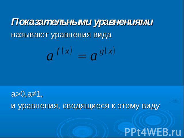 Показательными уравнениями Показательными уравнениями называют уравнения вида а>0,а≠1, и уравнения, сводящиеся к этому виду
