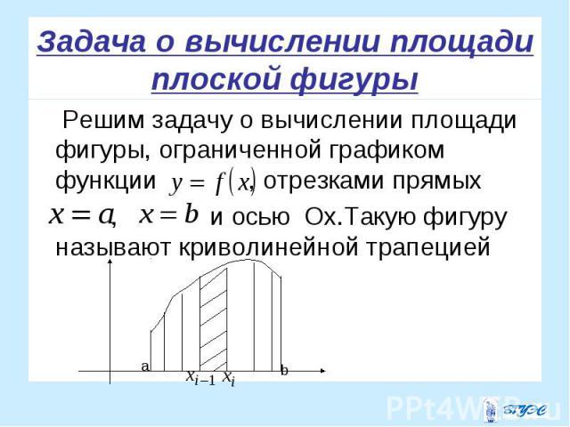 Решим задачу о вычислении площади фигуры, ограниченной графиком функции , отрезками прямых Решим задачу о вычислении площади фигуры, ограниченной графиком функции , отрезками прямых , и осью Ox.Такую фигуру называют криволинейной трапецией
