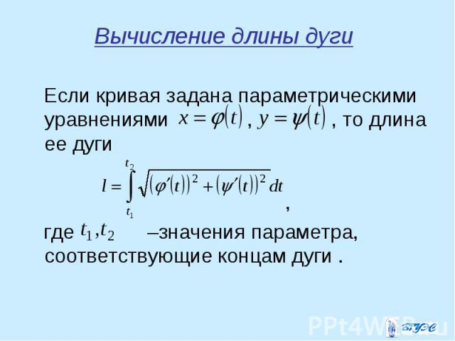 Если кривая задана параметрическими уравнениями , , то длина ее дуги Если кривая задана параметрическими уравнениями , , то длина ее дуги , где –значения параметра, соответствующие концам дуги .