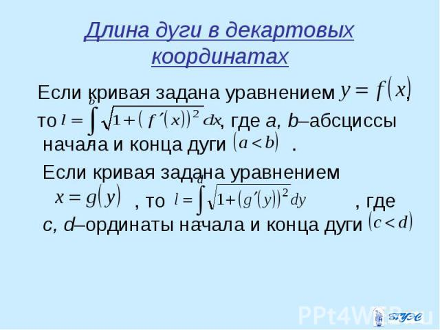Если кривая задана уравнением , Если кривая задана уравнением , то , где a, b–абсциссы начала и конца дуги . Если кривая задана уравнением , то , где c, d–ординаты начала и конца дуги
