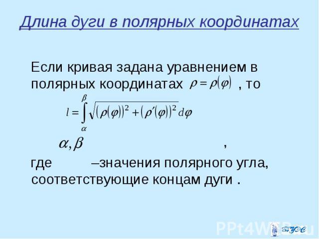 Если кривая задана уравнением в полярных координатах , то Если кривая задана уравнением в полярных координатах , то , где –значения полярного угла, соответствующие концам дуги .