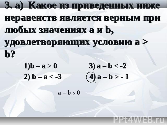 1)b – а > 0 3) а – b < -2 1)b – а > 0 3) а – b < -2 2) b – а < -3 4) а – b > - 1