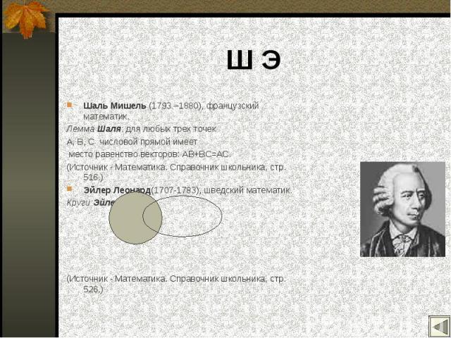 Шаль Мишель (1793 –1880), французский математик. Шаль Мишель (1793 –1880), французский математик. Лемма Шаля: для любых трех точек A, B, C числовой прямой имеет место равенство векторов: AB+BC=AC. (Источник - Математика. Справочник школьника, стр. 5…