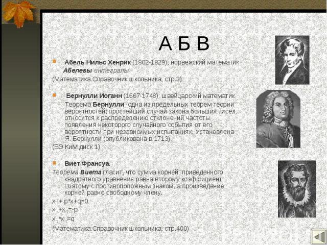 Абель Нильс Хенрик (1802-1829), норвежский математик Абель Нильс Хенрик (1802-1829), норвежский математик Абелевы интегралы. (Математика.Справочник школьника, стр.3) Бернулли Иоганн (1667-1748), швейцарский математик Теорема Бернулли -одна из предел…