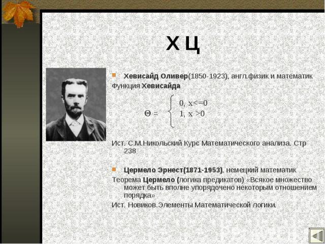 Хевисайд Оливер(1850-1923), англ.физик и математик Хевисайд Оливер(1850-1923), англ.физик и математик Функция Хевисайда Ист. С.М.Никольский Курс Математического анализа. Стр 238 Цермело Эрнест(1871-1953), немецкий математик Теорема Цермело (логика п…