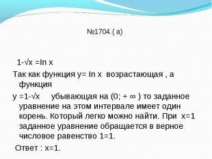 1-√х =In х Так как функция у= In х возрастающая , а функция у =1-√х убывающая на