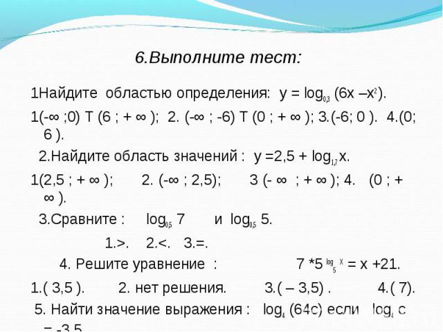 1Найдите областью определения: у = log0,3 (6х –х2 ). 1Найдите областью определения: у = log0,3 (6х –х2 ). 1(-∞ ;0) Ư(6 ; + ∞ ); 2. (-∞ ; -6) Ư(0 ; + ∞ ); 3.(-6; 0 ). 4.(0; 6 ). 2.Найдите область значений : у =2,5 + log1,7 х. 1(2,5 ; + ∞ ); 2. (-∞ ; …