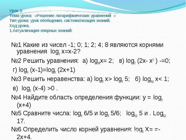 №1 Какие из чисел -1; 0; 1; 2; 4; 8 являются корнями уравнения log2 х=х-2? №1 Какие из чисел -1; 0; 1; 2; 4; 8 являются корнями уравнения log2 х=х-2? №2 Решить уравнения: а) log16х= 2; в) log2 (2х- х2 ) -=0; г) log3 (х-1)=log3 (2х+1) №3 Решить нерав…