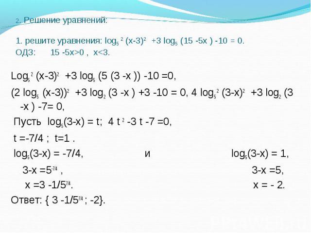 Log5 2 (х-3)2 +3 log5 (5 (3 -х )) -10 =0, Log5 2 (х-3)2 +3 log5 (5 (3 -х )) -10 =0, (2 log5 (х-3))2 +3 log2 (3 -х ) +3 -10 = 0, 4 log5 2 (3-х)2 +3 log2 (3 -х ) -7= 0, Пусть log5(3-х) = t; 4 t 2 -3 t -7 =0, t =-7/4 ; t=1 . log5(3-х) = -7/4, и log5(3-…