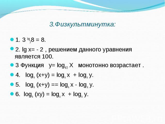 1. 3 log38 = 8. 1. 3 log38 = 8. 2. lg х= - 2 , решением данного уравнения является 100. 3 Функция у= log4/3 Х монотонно возрастает . 4. logа (х+у) = logа х + logа у. 5. logа (х+у) == logа х - logа у. 6. logа (ху) = logа х + logа у.