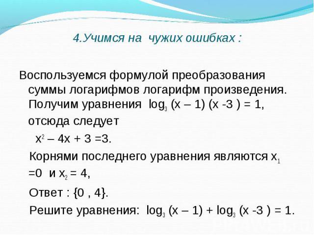Воспользуемся формулой преобразования суммы логарифмов логарифм произведения. Получим уравнения log3 (х – 1) (х -3 ) = 1, отсюда следует Воспользуемся формулой преобразования суммы логарифмов логарифм произведения. Получим уравнения log3 (х – 1) (х …