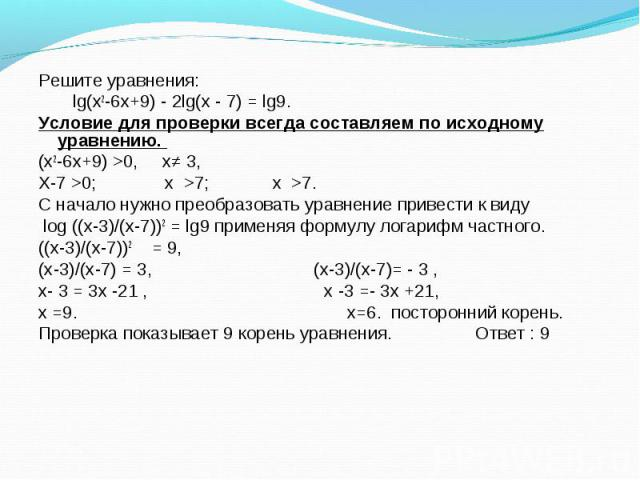 Решите уравнения: Решите уравнения: lg(х2-6х+9) - 2lg(х - 7) = lg9. Условие для проверки всегда составляем по исходному уравнению. (х2-6х+9) >0, х≠ 3, Х-7 >0; х >7; х >7. С начало нужно преобразовать уравнение привести к виду log ((х-3)/…