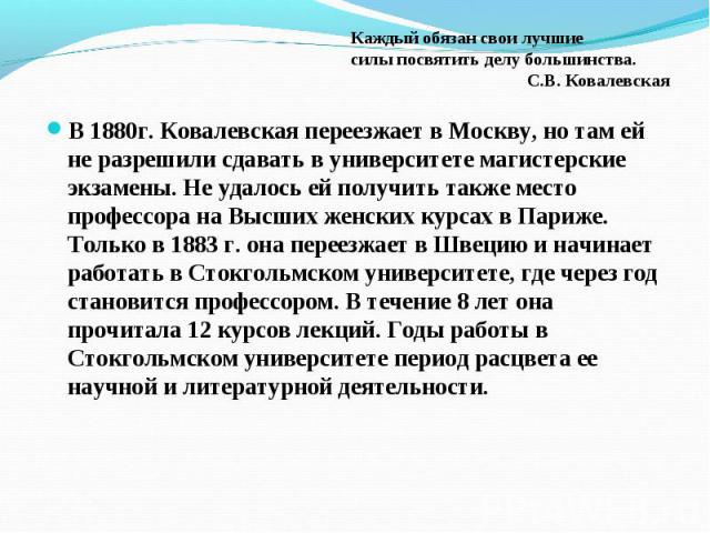 В 1880г. Ковалевская переезжает в Москву, но там ей не разрешили сдавать в университете магистерские экзамены. Не удалось ей получить также место профессора на Высших женских курсах в Париже. Только в 1883 г. она переезжает в Швецию и начинает работ…