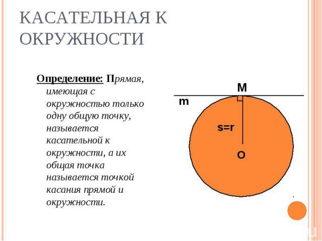 Определение: Прямая, имеющая с окружностью только одну общую точку, называется касательной к окружности, а их общая точка называется точкой касания прямой и окружности. Определение: Прямая, имеющая с окружностью только одну общую точку, называется к…