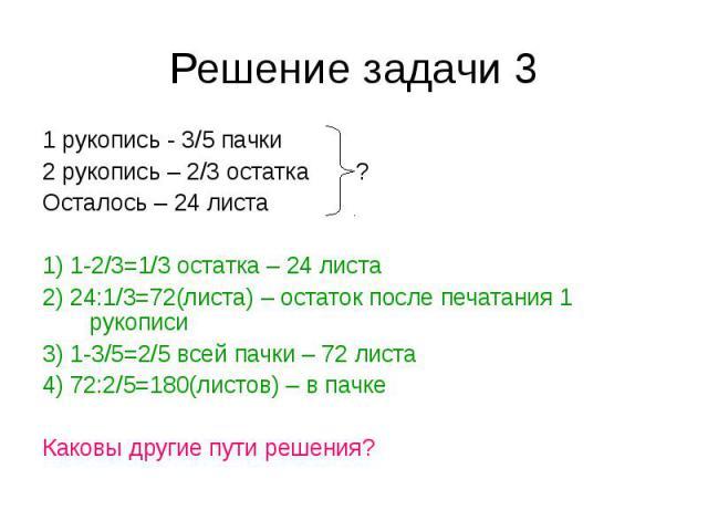 1 рукопись - 3/5 пачки 1 рукопись - 3/5 пачки 2 рукопись – 2/3 остатка ? Осталось – 24 листа 1) 1-2/3=1/3 остатка – 24 листа 2) 24:1/3=72(листа) – остаток после печатания 1 рукописи 3) 1-3/5=2/5 всей пачки – 72 листа 4) 72:2/5=180(листов) – в пачке …