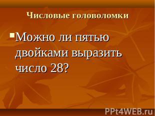 Можно ли пятью двойками выразить число 28? Можно ли пятью двойками выразить числ