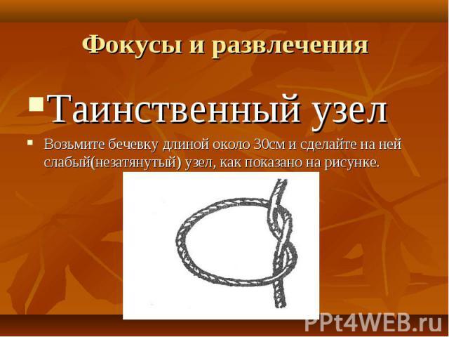 Таинственный узел Таинственный узел Возьмите бечевку длиной около 30см и сделайте на ней слабый(незатянутый) узел, как показано на рисунке.
