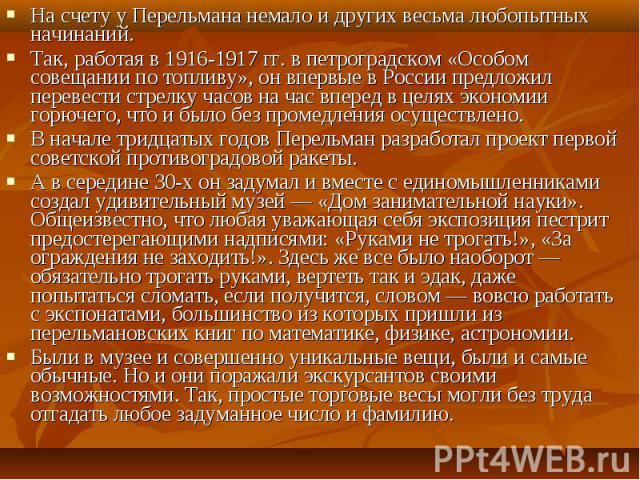 На счету у Перельмана немало и других весьма любопытных начинаний. На счету у Перельмана немало и других весьма любопытных начинаний. Так, работая в 1916-1917 гг. в петроградском «Особом совещании по топливу», он впервые в России предложил перевести…