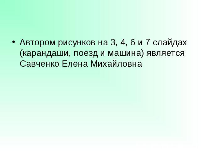 Автором рисунков на 3, 4, 6 и 7 слайдах (карандаши, поезд и машина) является Савченко Елена Михайловна Автором рисунков на 3, 4, 6 и 7 слайдах (карандаши, поезд и машина) является Савченко Елена Михайловна