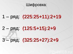 1 – ряд: (225:25+11):2+19 2 – ряд: (125:5+15):2+9 3 – ряд: (325:25+27):2+9