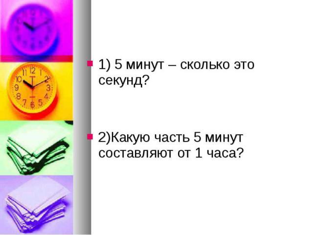 1) 5 минут – сколько это секунд? 1) 5 минут – сколько это секунд? 2)Какую часть 5 минут составляют от 1 часа?