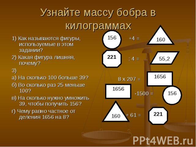 1) Как называются фигуры, используемые в этом задании? 1) Как называются фигуры, используемые в этом задании? 2) Какая фигура лишняя, почему? 3) а) На сколько 100 больше 39? б) Во сколько раз 25 меньше 100? в) На сколько нужно умножить 39, чтобы пол…