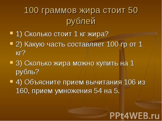 1) Сколько стоит 1 кг жира? 1) Сколько стоит 1 кг жира? 2) Какую часть составляет 100 гр от 1 кг? 3) Сколько жира можно купить на 1 рубль? 4) Объясните прием вычитания 106 из 160, прием умножения 54 на 5.