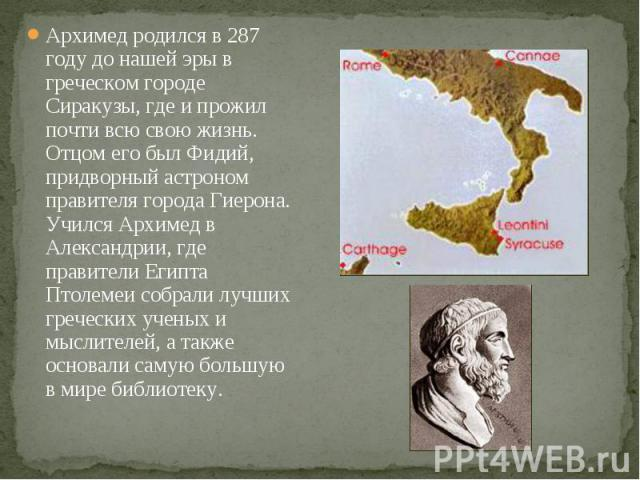 Архимед родился в 287 году до нашей эры в греческом городе Сиракузы, где и прожил почти всю свою жизнь. Отцом его был Фидий, придворный астроном правителя города Гиерона. Учился Архимед в Александрии, где правители Египта Птолемеи собрали лучших гре…