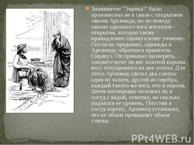 """Знаменитое """"Эврика!"""" было произнесено не в связи с открытием закона Архимеда, но по поводу закона удельного веса металлов - открытия, которое также принадлежит сиракузскому ученому. Согласно преданию, однажды к Архимеду обратился правитель…"""