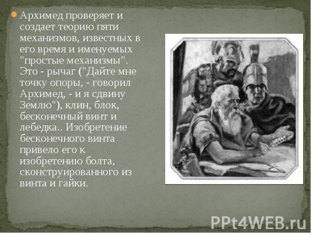 """Архимед проверяет и создает теорию пяти механизмов, известных в его время и именуемых """"простые механизмы"""". Это - рычаг (""""Дайте мне точку опоры, - говорил Архимед, - и я сдвину Землю""""), клин, блок, бесконечный винт и лебедка.. Изо…"""