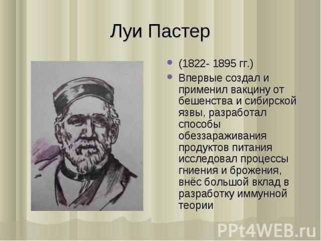 (1822- 1895 гг.) (1822- 1895 гг.) Впервые создал и применил вакцину от бешенства и сибирской язвы, разработал способы обеззараживания продуктов питания исследовал процессы гниения и брожения, внёс большой вклад в разработку иммунной теории