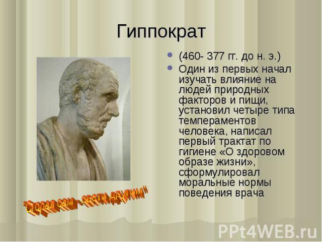 (460- 377 гг. до н. э.) (460- 377 гг. до н. э.) Один из первых начал изучать влияние на людей природных факторов и пищи, установил четыре типа темпераментов человека, написал первый трактат по гигиене «О здоровом образе жизни», сформулировал моральн…