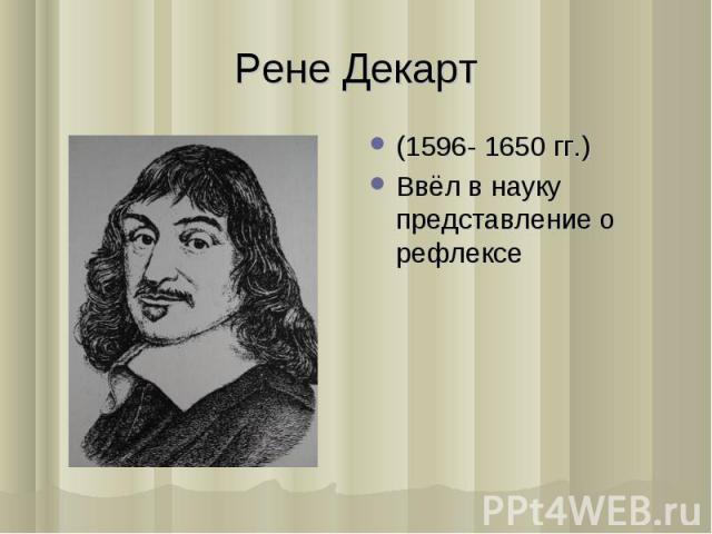 (1596- 1650 гг.) (1596- 1650 гг.) Ввёл в науку представление о рефлексе